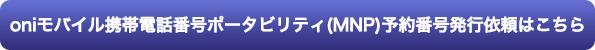 oniモバイル携帯電話番号ポータビリティ(MNP)予約番号発行依頼フォーム