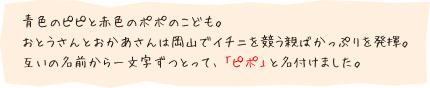 青色のピピと赤色のポポのこども。おとうさんとおかあさんは岡山でイチニを競う親ばかっぷりを発揮。互いの名前から一文字ずつとって、「ピポ」と名付けました。